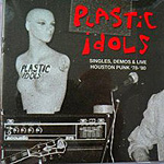 Plastic Idols, Singles, Demos, and Live Houston Punk '78-'80