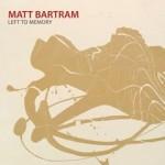 Matt Bartram, Left to Memory